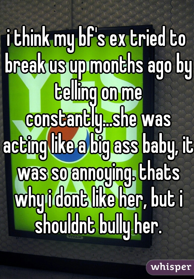 i think my bf's ex tried to break us up months ago by telling on me constantly...she was acting like a big ass baby, it was so annoying. thats why i dont like her, but i shouldnt bully her.