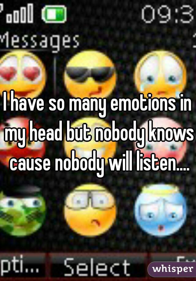 I have so many emotions in my head but nobody knows cause nobody will listen....