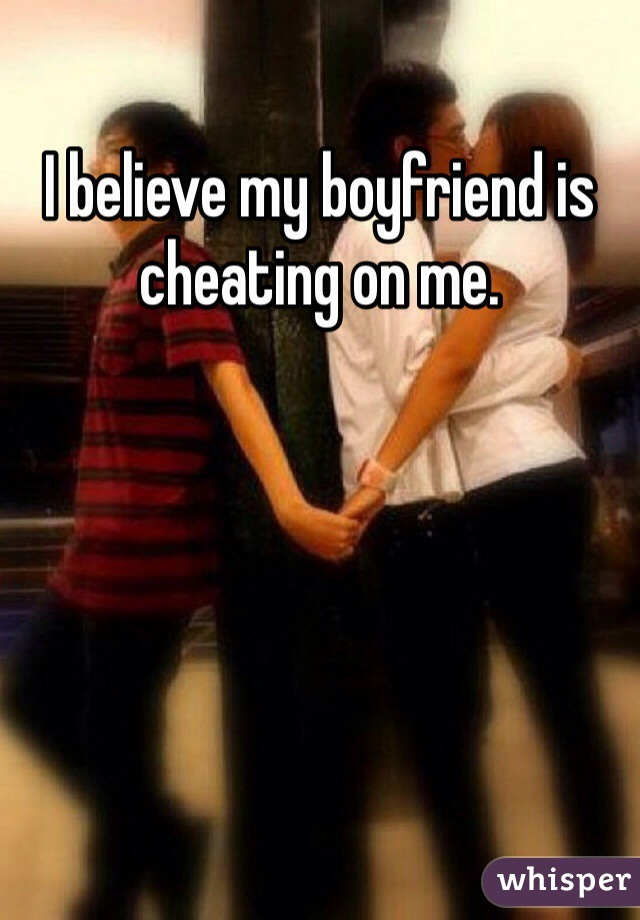 I believe my boyfriend is cheating on me.