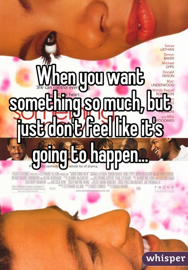 When you want something so much, but just don't feel like it's going to happen...