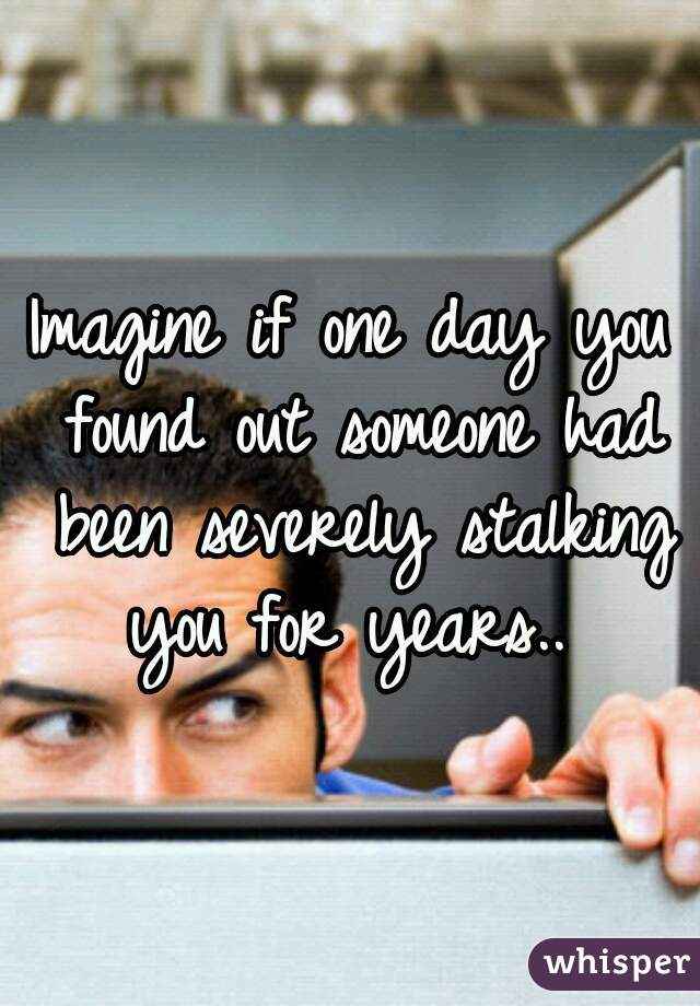 Imagine if one day you found out someone had been severely stalking you for years..