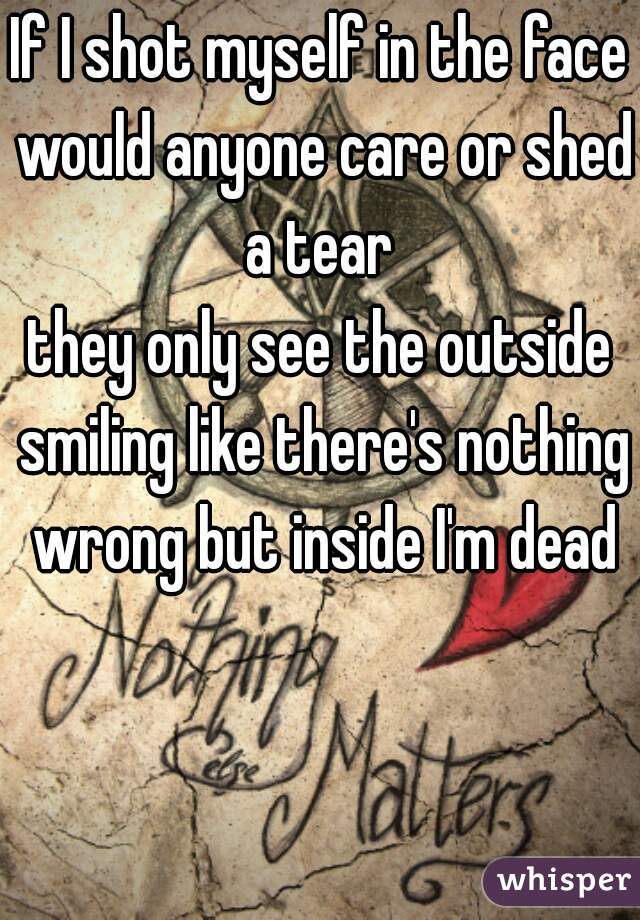 If I shot myself in the face would anyone care or shed a tear  they only see the outside smiling like there's nothing wrong but inside I'm dead