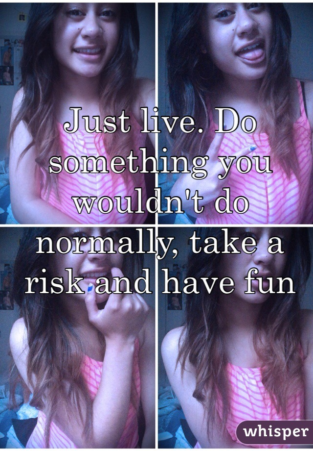 Just live. Do something you wouldn't do normally, take a risk and have fun