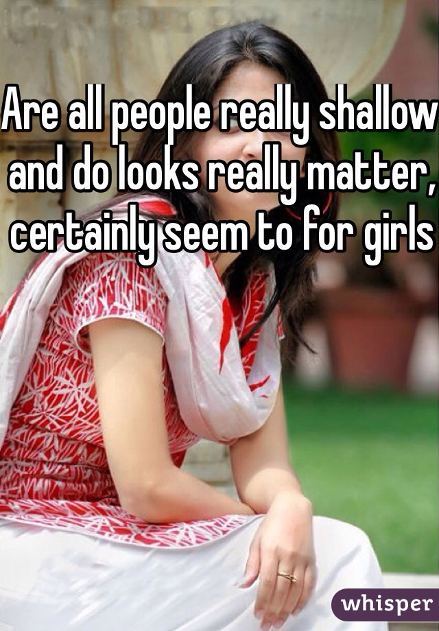 Are all people really shallow and do looks really matter, certainly seem to for girls