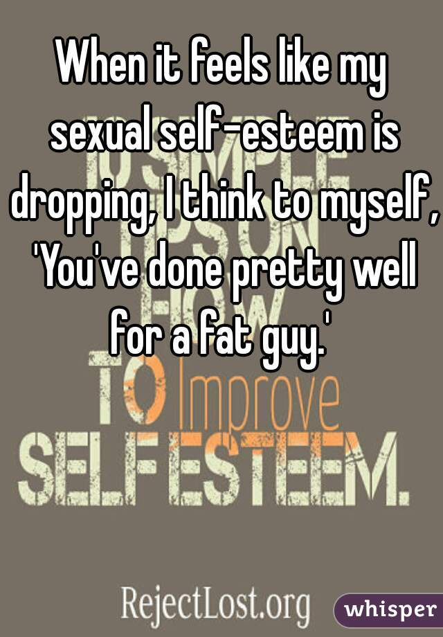 When it feels like my sexual self-esteem is dropping, I think to myself, 'You've done pretty well for a fat guy.'