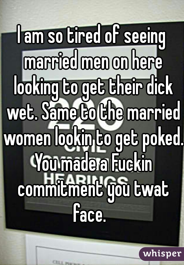 I am so tired of seeing married men on here looking to get their dick wet. Same to the married women lookin to get poked. You made a Fuckin commitment you twat face.