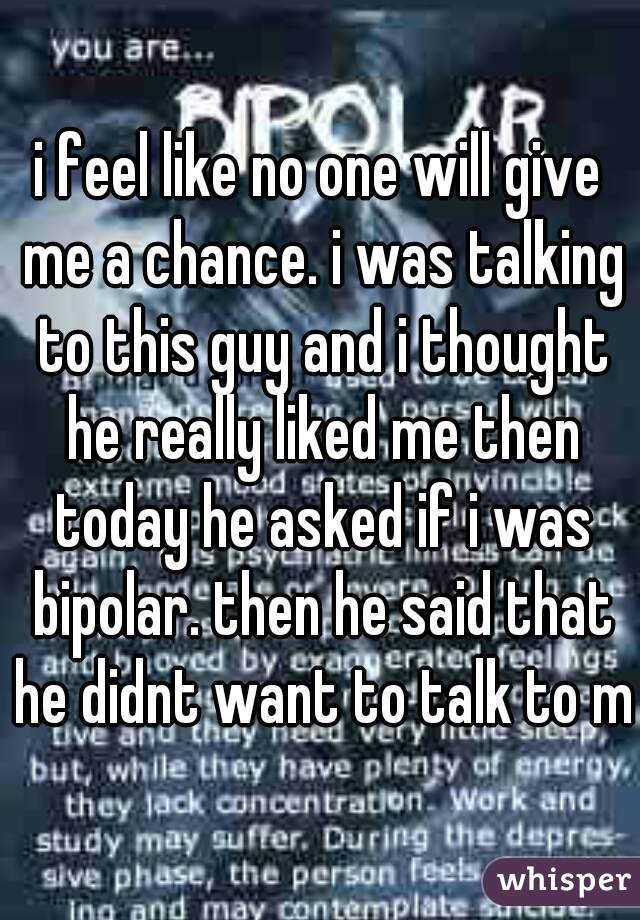 i feel like no one will give me a chance. i was talking to this guy and i thought he really liked me then today he asked if i was bipolar. then he said that he didnt want to talk to me