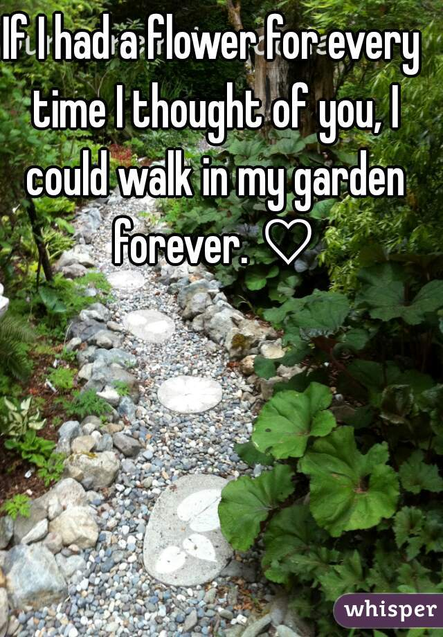 If I had a flower for every time I thought of you, I could walk in my garden forever. ♡