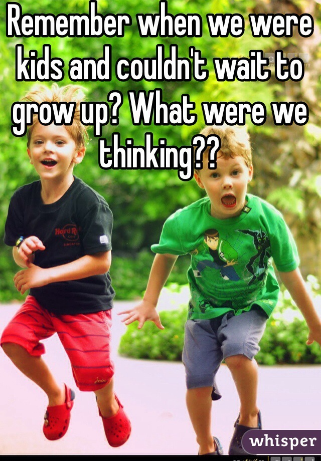 Remember when we were kids and couldn't wait to grow up? What were we thinking??