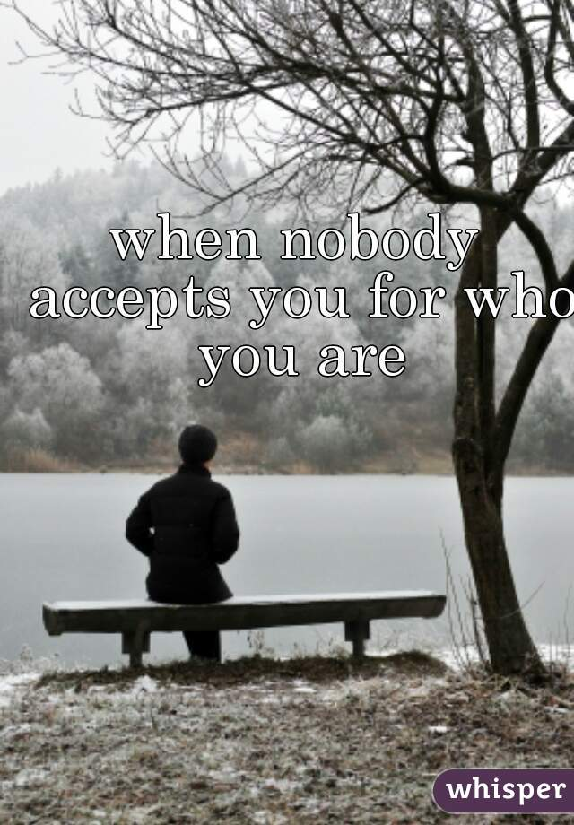 when nobody accepts you for who you are