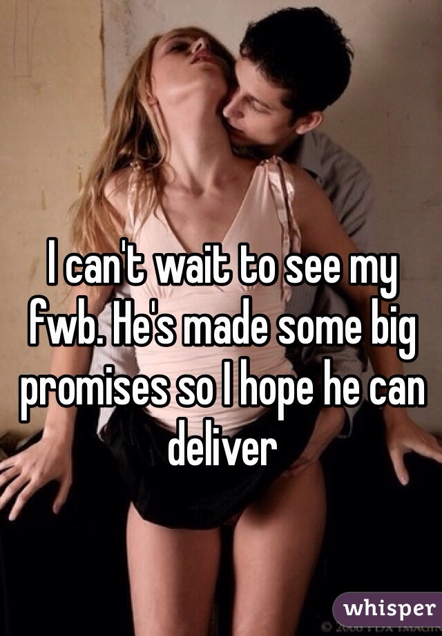 I can't wait to see my fwb. He's made some big promises so I hope he can deliver