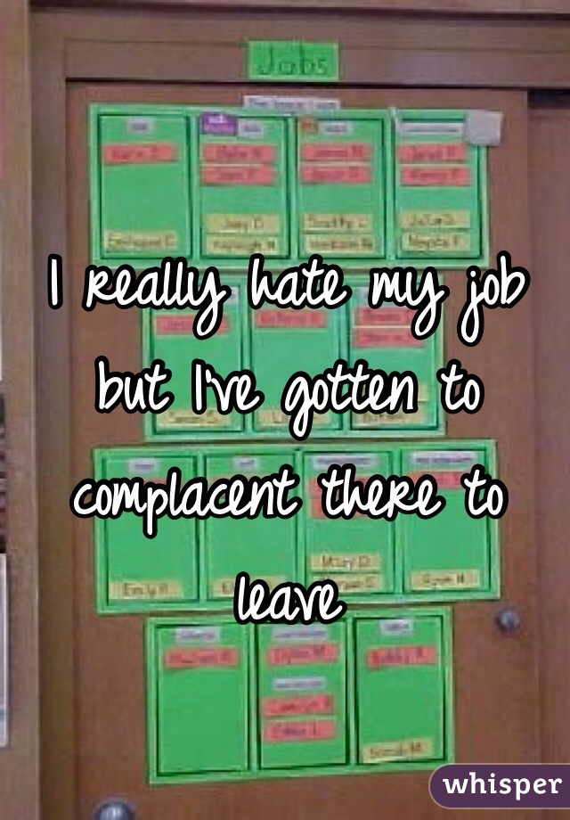 I really hate my job but I've gotten to complacent there to leave