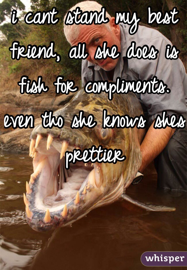 i cant stand my best friend, all she does is fish for compliments. even tho she knows shes prettier