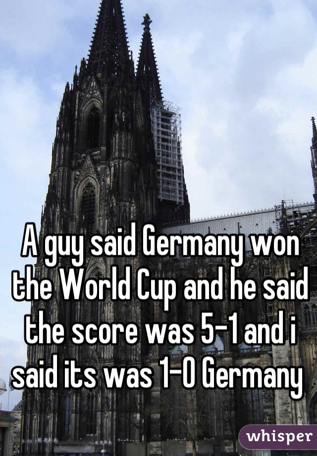 A guy said Germany won the World Cup and he said the score was 5-1 and i said its was 1-0 Germany
