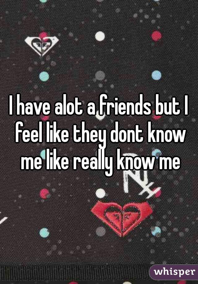 I have alot a friends but I feel like they dont know me like really know me