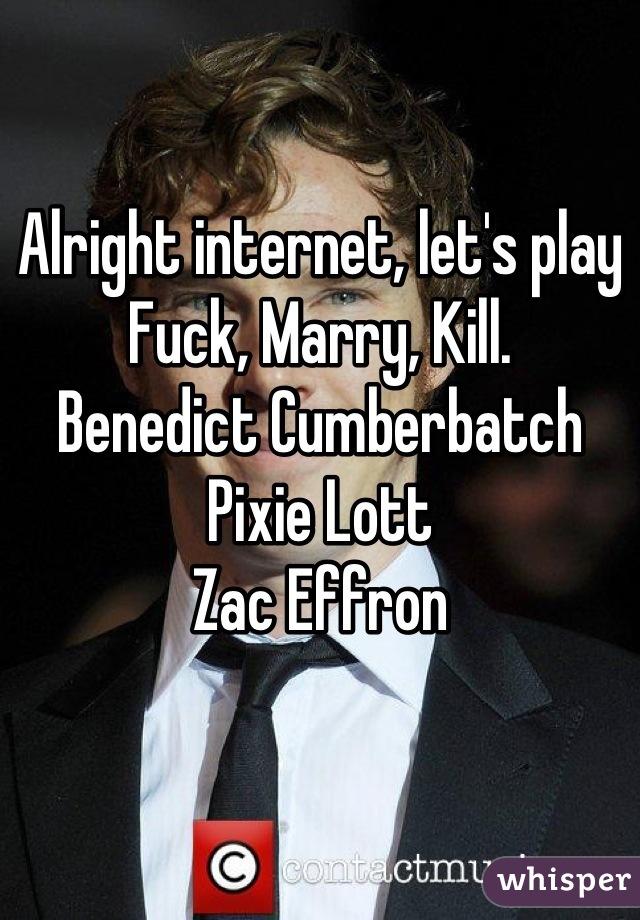 Alright internet, let's play  Fuck, Marry, Kill. Benedict Cumberbatch Pixie Lott Zac Effron
