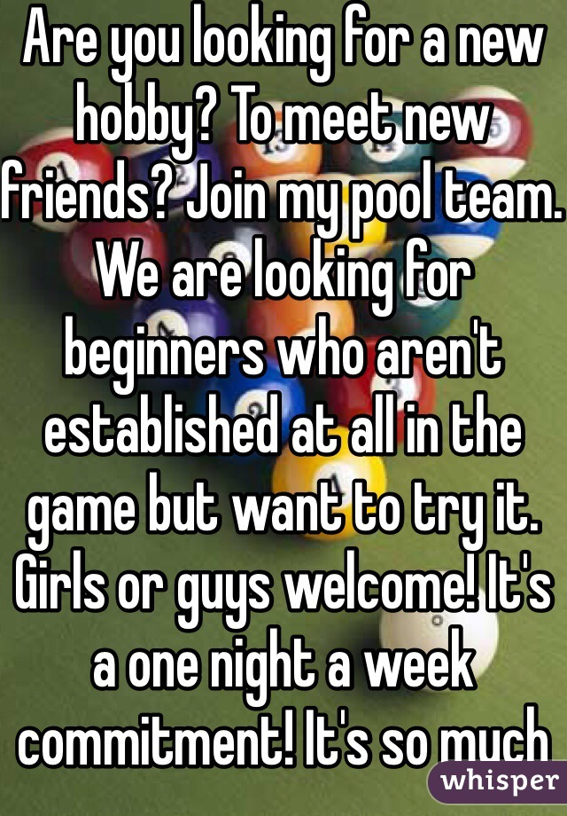 Are you looking for a new hobby? To meet new friends? Join my pool team. We are looking for beginners who aren't established at all in the game but want to try it. Girls or guys welcome! It's a one night a week commitment! It's so much fun!!!!