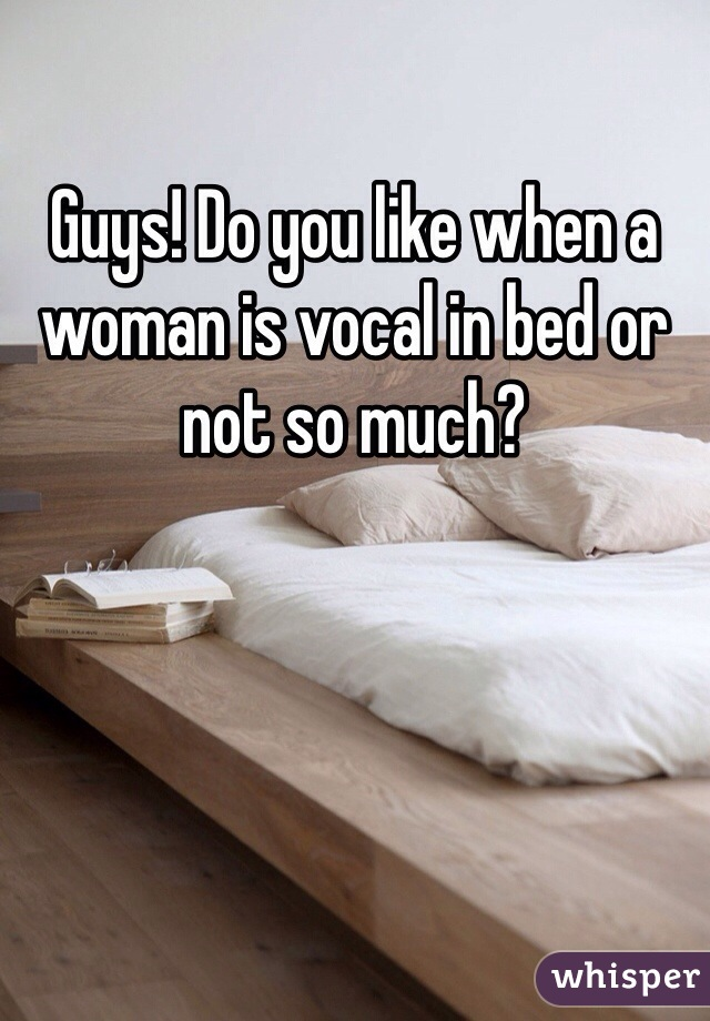 Guys! Do you like when a woman is vocal in bed or not so much?