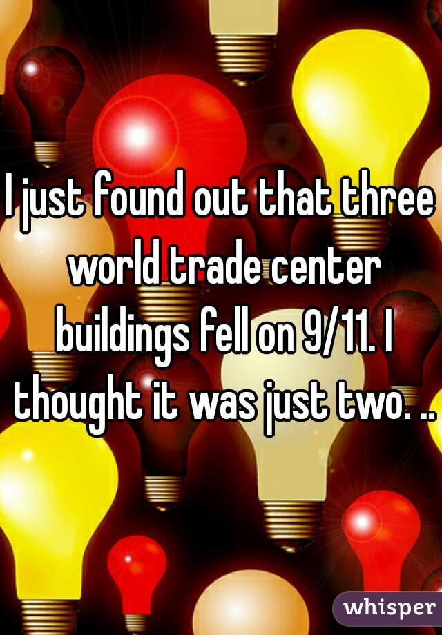 I just found out that three world trade center buildings fell on 9/11. I thought it was just two. ..