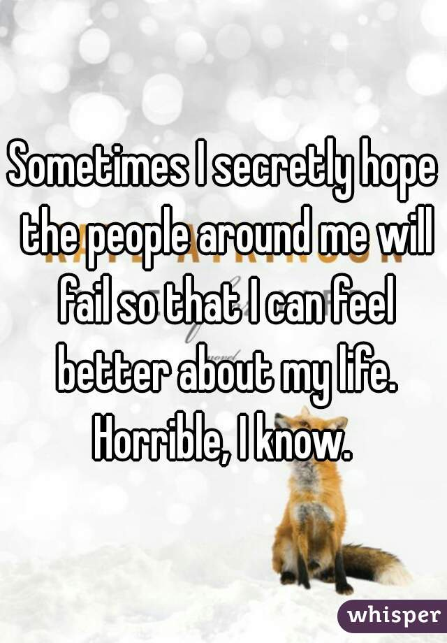 Sometimes I secretly hope the people around me will fail so that I can feel better about my life. Horrible, I know.