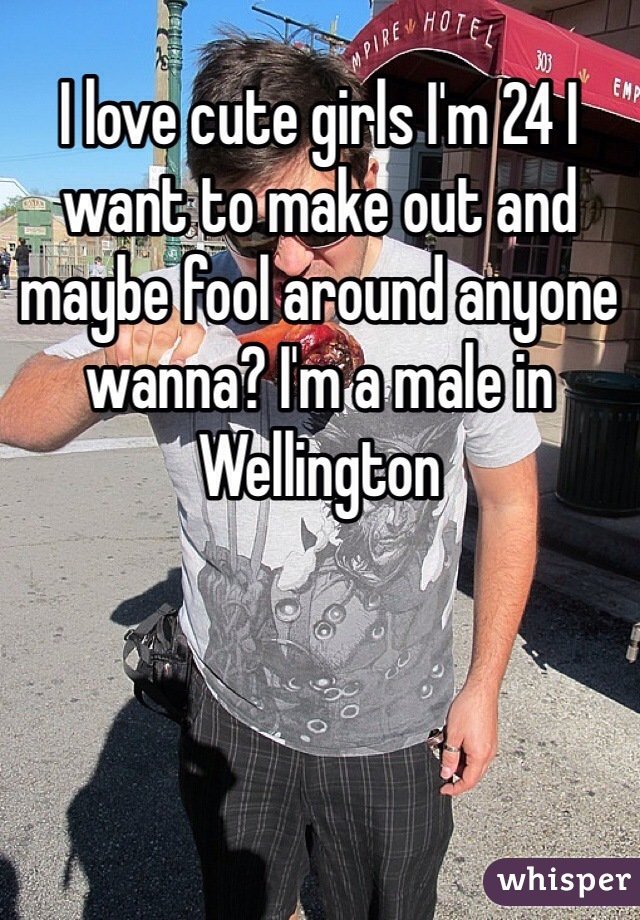 I love cute girls I'm 24 I want to make out and maybe fool around anyone wanna? I'm a male in Wellington