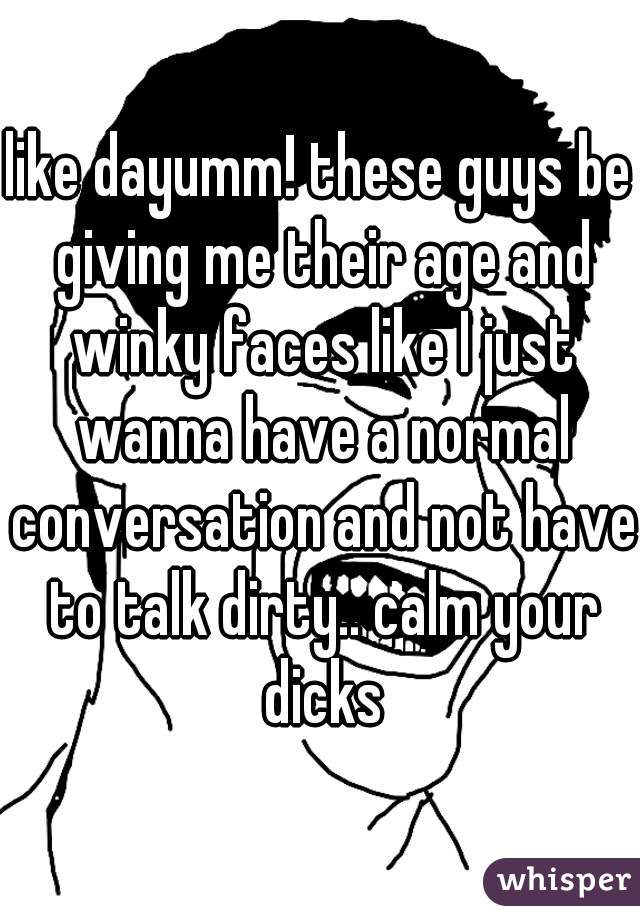 like dayumm! these guys be giving me their age and winky faces like I just wanna have a normal conversation and not have to talk dirty.. calm your dicks