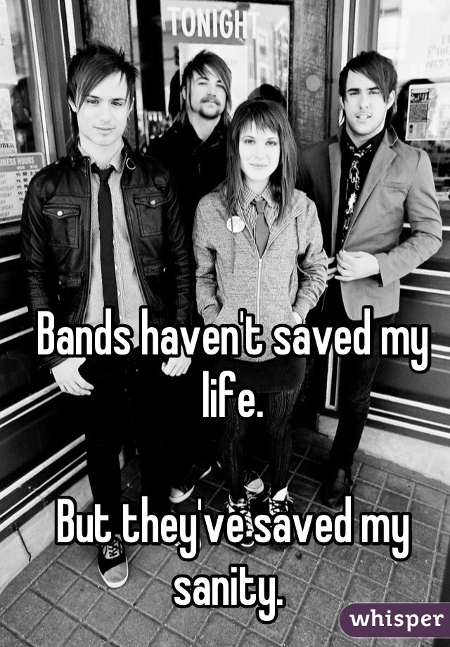 Bands haven't saved my life.   But they've saved my sanity.