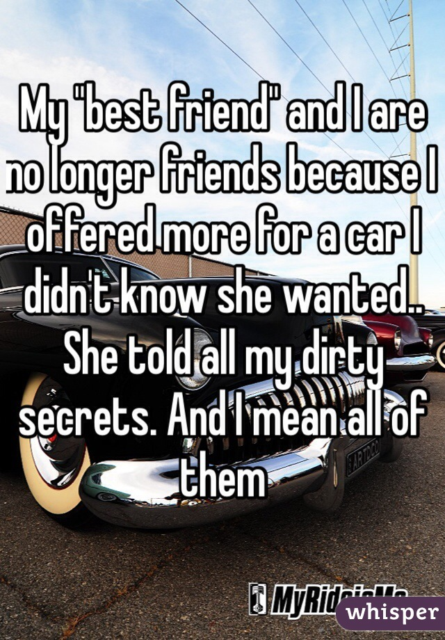 "My ""best friend"" and I are no longer friends because I offered more for a car I didn't know she wanted.. She told all my dirty secrets. And I mean all of them"