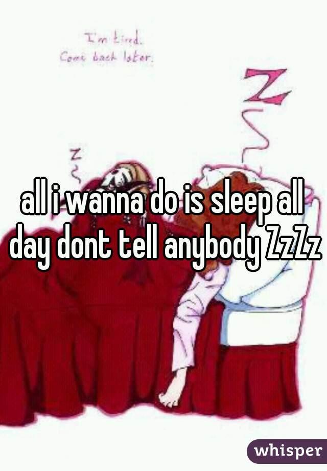 all i wanna do is sleep all day dont tell anybody ZzZz