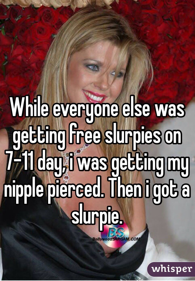 While everyone else was getting free slurpies on 7-11 day, i was getting my nipple pierced. Then i got a slurpie.