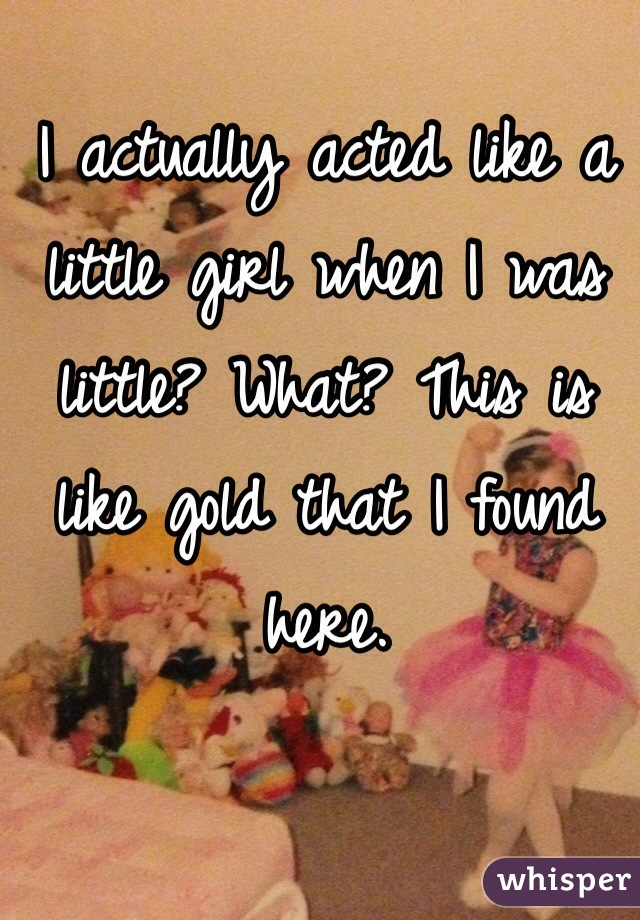 I actually acted like a little girl when I was little? What? This is like gold that I found here.