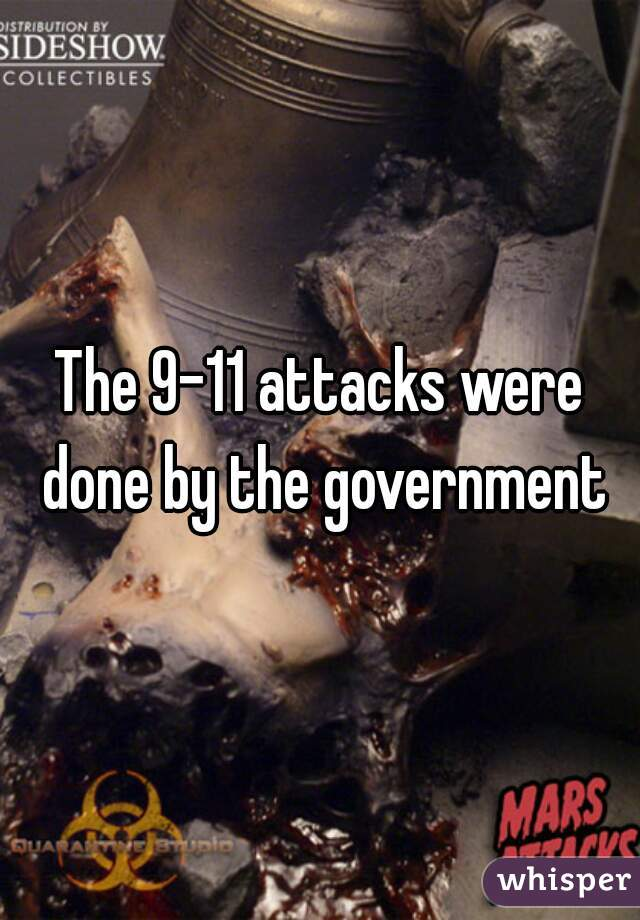 The 9-11 attacks were done by the government