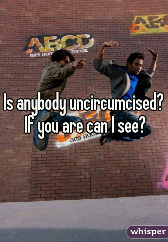 Is anybody uncircumcised? If you are can I see?
