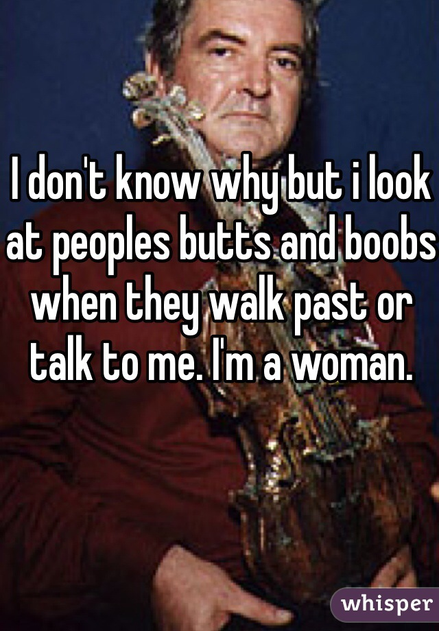 I don't know why but i look at peoples butts and boobs when they walk past or talk to me. I'm a woman.