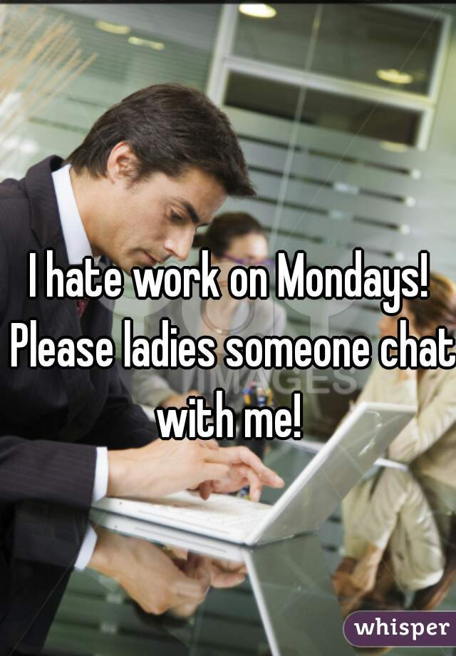 I hate work on Mondays! Please ladies someone chat with me!