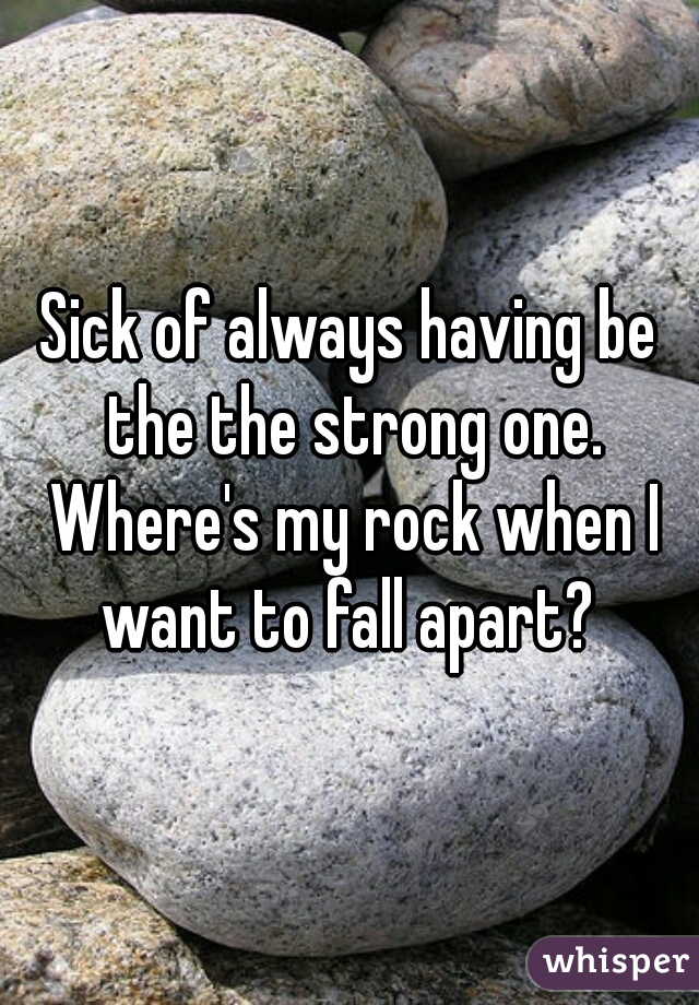 Sick of always having be the the strong one. Where's my rock when I want to fall apart?