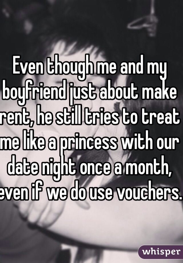 Even though me and my boyfriend just about make rent, he still tries to treat me like a princess with our date night once a month, even if we do use vouchers.