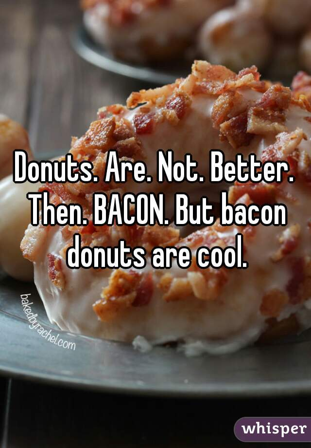 Donuts. Are. Not. Better. Then. BACON. But bacon donuts are cool.