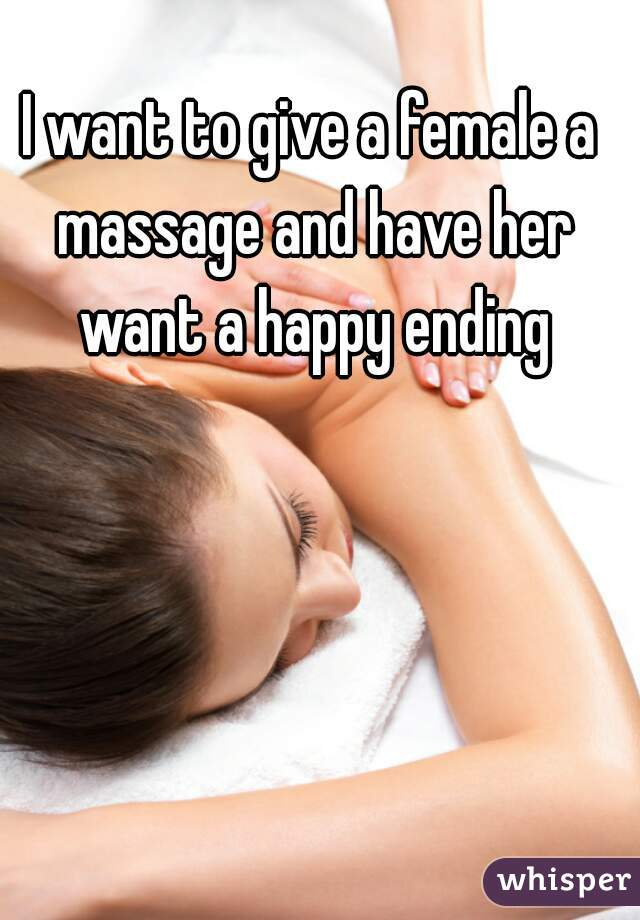 I want to give a female a massage and have her want a happy ending