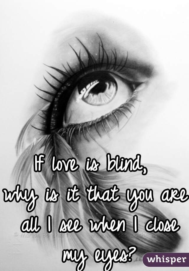 If love is blind,  why is it that you are all I see when I close my eyes?
