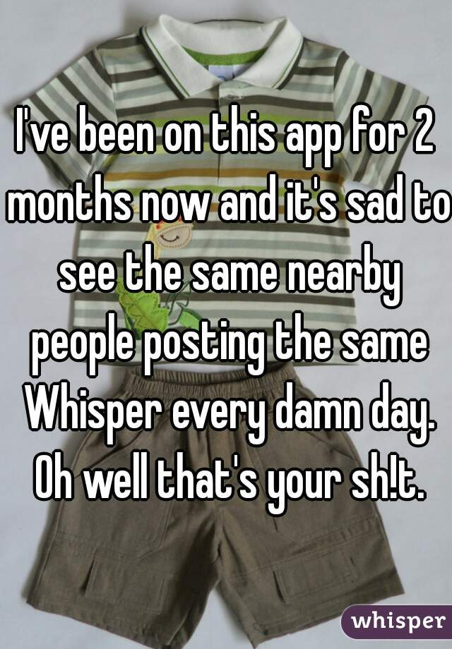 I've been on this app for 2 months now and it's sad to see the same nearby people posting the same Whisper every damn day. Oh well that's your sh!t.