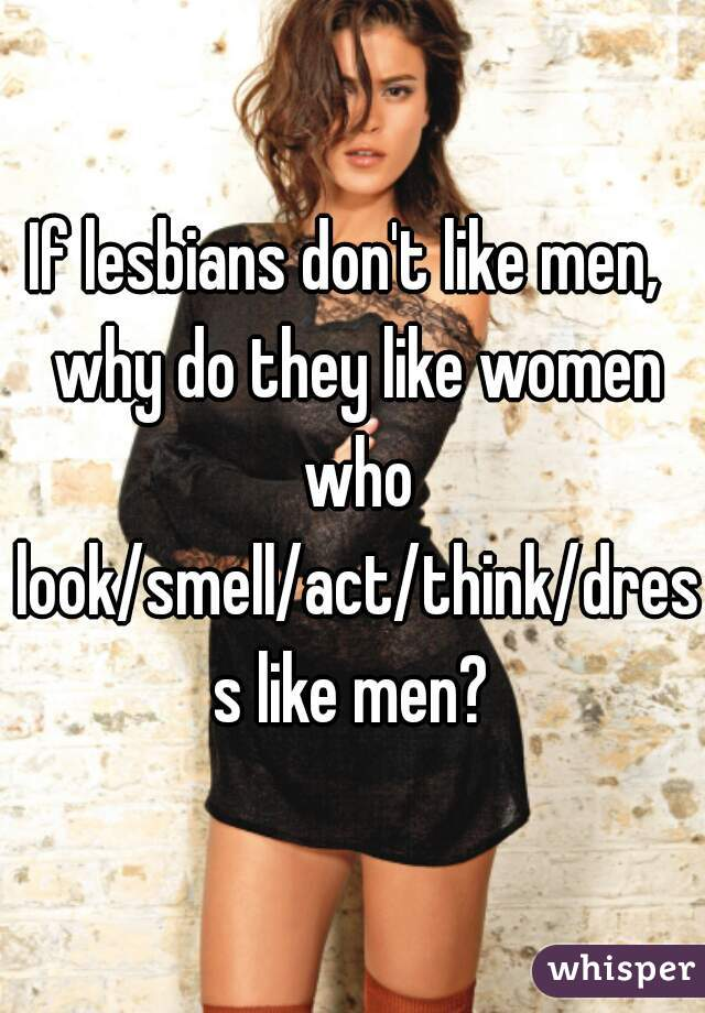 If lesbians don't like men,  why do they like women who look/smell/act/think/dress like men?