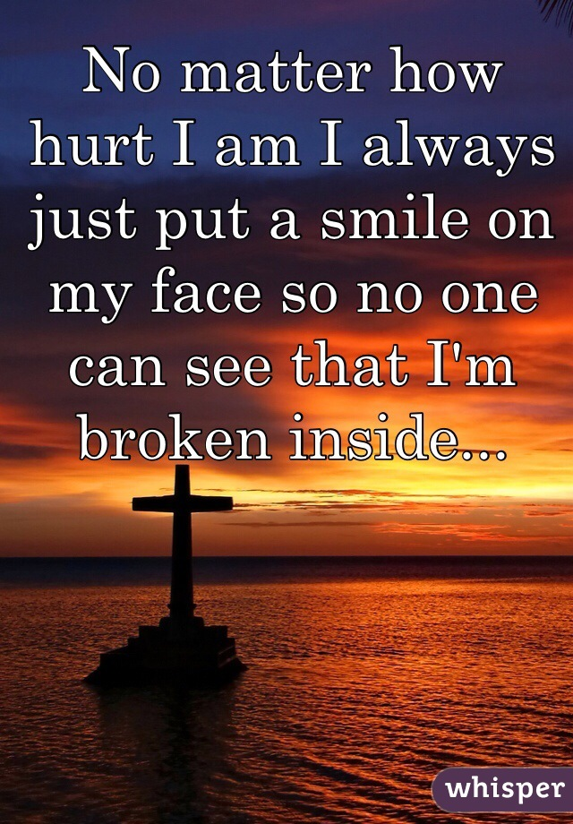 No matter how hurt I am I always just put a smile on my face so no one can see that I'm broken inside...