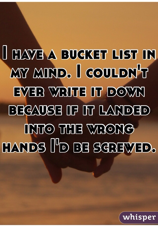 I have a bucket list in my mind. I couldn't ever write it down because if it landed into the wrong hands I'd be screwed.