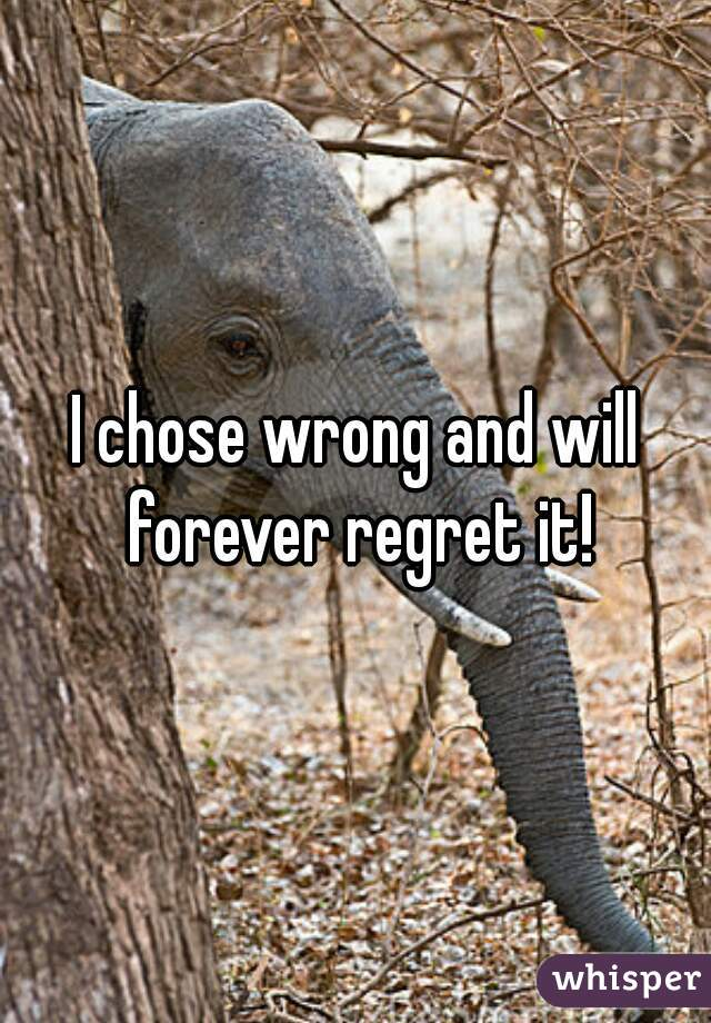 I chose wrong and will forever regret it!