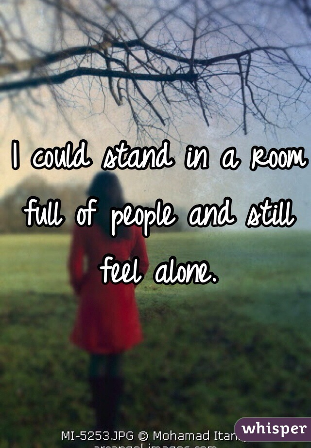 I could stand in a room full of people and still feel alone.