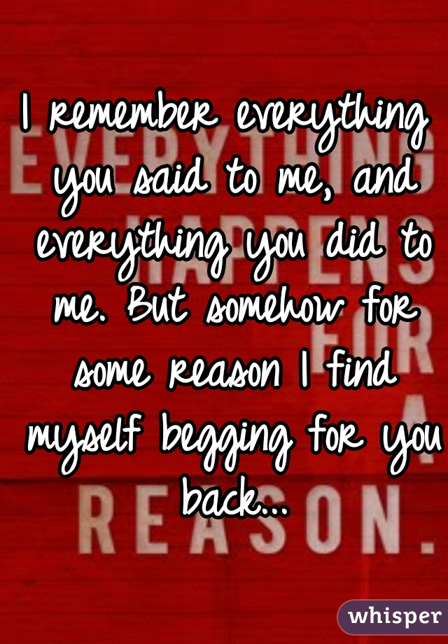 I remember everything you said to me, and everything you did to me. But somehow for some reason I find myself begging for you back...