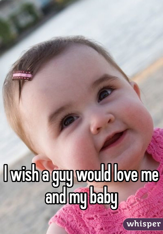 I wish a guy would love me and my baby