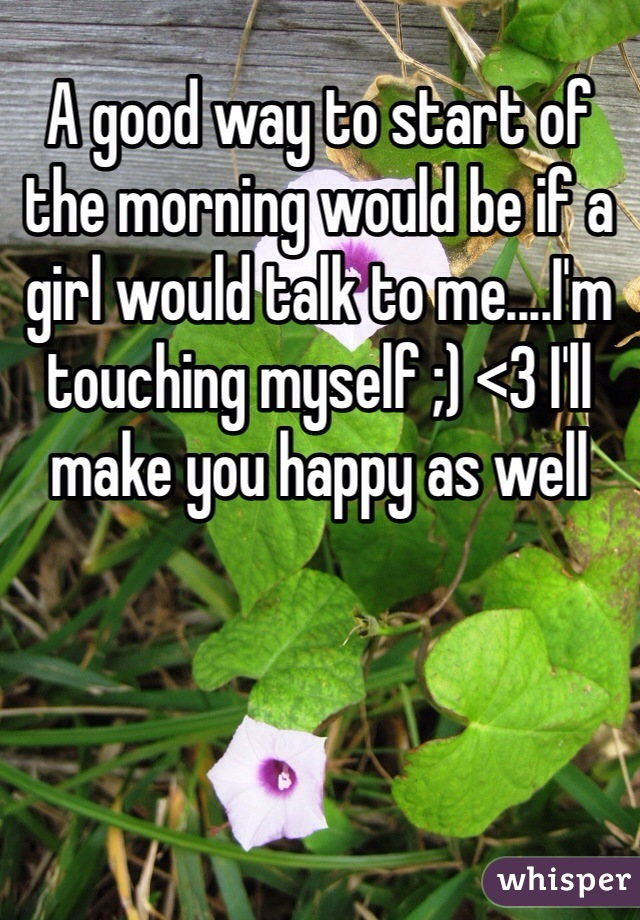 A good way to start of the morning would be if a girl would talk to me....I'm touching myself ;) <3 I'll make you happy as well