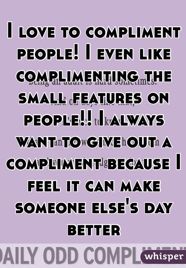 I love to compliment people! I even like complimenting the small features on people!! I always want to give out a compliment because I feel it can make someone else's day better